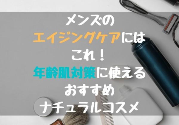 メンズのエイジングケアにはこれ!年齢肌対策に使えるおすすめナチュラルコスメ