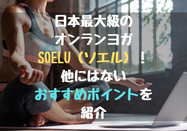 日本最大級のオンランヨガ「SOELU(ソエル)」!他にはないSOELUおすすめポイントを紹介